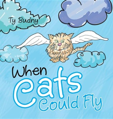 When Cats Could Fly  -     By: Ty Budny