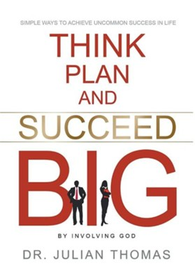Think, Plan, and Succeed B.I.G. (by Involving God)  -     By: Julian Thomas