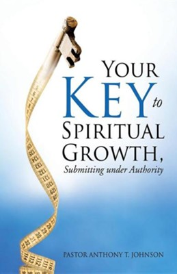 Your Key to Spiritual Growth, Submitting Under Authority  -     By: Pastor Anthony T. Johnson