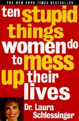 Ten Stupid Things Women Do to Mess Up Their Lives  -     By: Laura C. Schlessinger