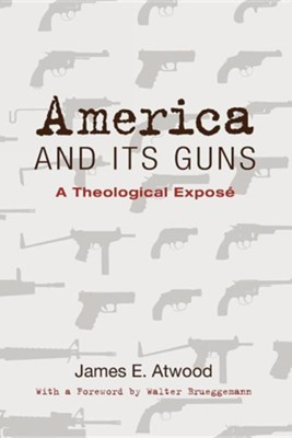America and Its Guns: A Theological Expose  -     By: James E. Atwood, Walter Brueggemann