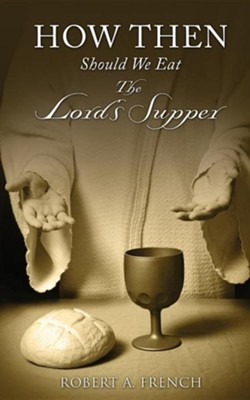 How Then Should We Eat the Lord's Supper  -     By: Robert A. French