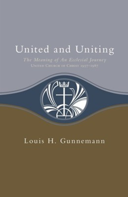 United & Uniting: The Meaning of An Ecclesial Journey (United Church of Christ 1957-1987)  -     By: Louis Gunneman