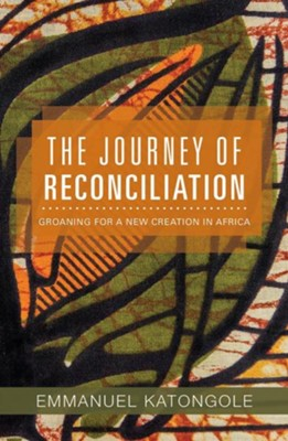 The Journey of Reconciliation: Groaning for a New Creation in Africa  -     By: Emmanuel Katongole