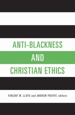 Anti-Blackness and Christian Ethics  -     Edited By: Vincent W. Lloyd, Andrew Prevot     By: Vincent W. Lloyd & Andrew Prevot, eds.