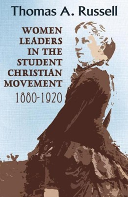 Women Leaders in the Student Christian Movement: 1880-1920  -     By: Thomas A. Russell