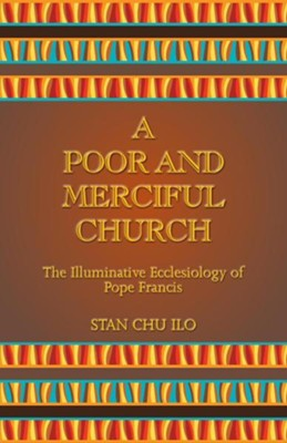 A Poor and Merciful Church: The Illuminative Ecclesiology of Pope Francis  -     By: Stan Chu Ilo