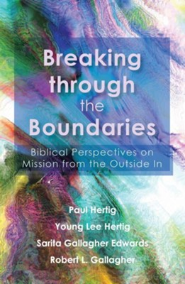 Breaking through the Boundaries: Biblical Perspectives on Mission from the Outside In  -     By: Paul Hertig, Young Lee Hertig, Sarita Gallagher Edwards, Robert L. Gallagher