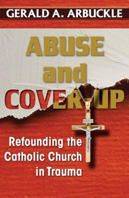 Abuse and Cover-up: Refounding the Catholic Church in Trauma  -     By: Gerald A. Arbuckle