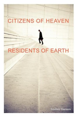 Citizens of Heaven-Residents of Earth  -     By: Lindsey Garmon