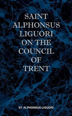 St Alphonsus Liguori on the Council of Trent  -     By: St Alphonsus Liguori