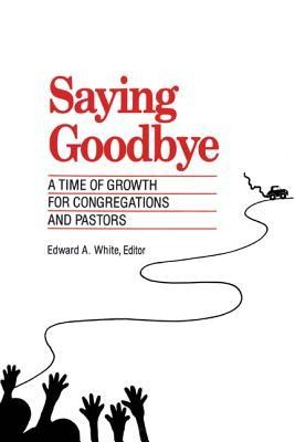 Saying Goodbye: A Time of Growth for Congregations and Pastors  -     By: Edward A. White