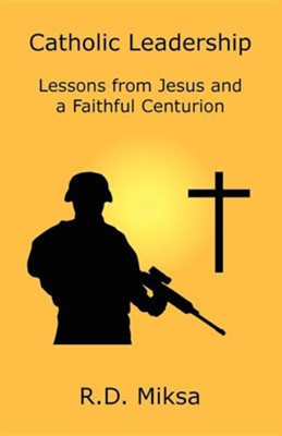 Catholic Leadership: Lessons from Jesus and a Faithful Centurion  -     By: R.D. Miksa