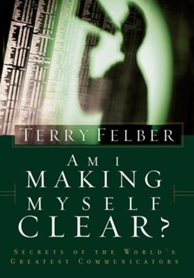 Am I Making Myself Clear?: Secrets of the World's Greatest Communicators  -     By: Terry Felber