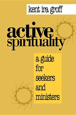 Active Spirituality: A Guide for Seekers and Ministers  -     By: Kent Ira Groff