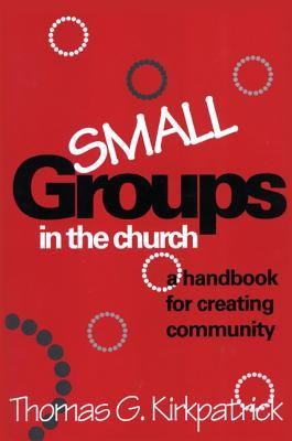 Small Groups in the Church: A Handbook for Creating Community  -     By: Thomas G. Kirkpatrick