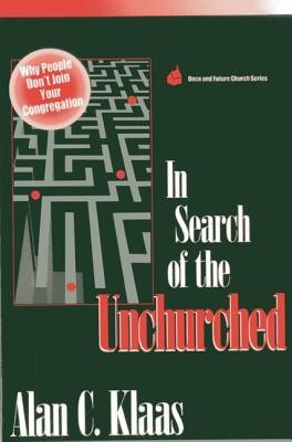 In Search of the Unchurched: Why People Don't Join Your Congregation  -     By: Alan C. Klaas
