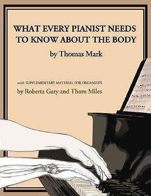What Every Pianist Needs to Know about the Body  -     By: Thomas Mark, Roberta Gary, Thom Miles