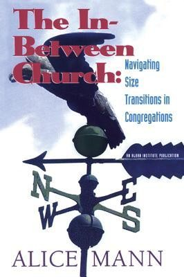 The In-Between Church: Navigating Size Transitions in Congregations  -     By: Alice Mann