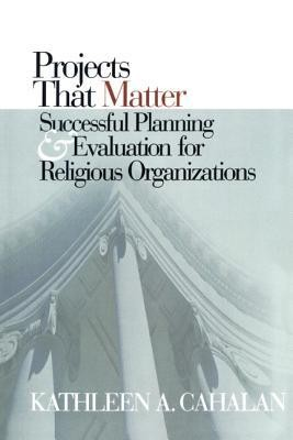 Projects That Matter: Successful Planning and Evaluation for Religious Organizations  -     By: Kathleen A. Cahalan