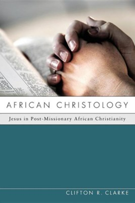 African Christology: Jesus in Post-Missionary African Christianity  -     By: Clifton R. Clarke, Allan Anderson
