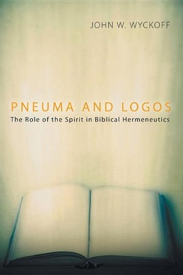 Pneuma and Logos: The Role of the Spirit in Biblical Hermeneutics  -     By: John W. Wyckoff
