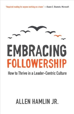 Embracing Followership: How to Thrive in a Leader-Centric Culture  -     By: Allen Hamlin Jr.