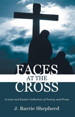 Faces at the Cross: A Lent and Easter Collection of Poetry and Prose  -     By: J. Barrie Shepherd