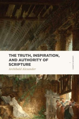 The Truth, Inspiration, and Authority of Scripture  -     By: Archibald Alexander