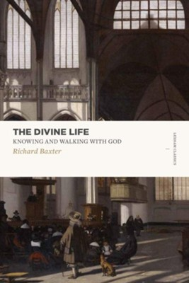 The Divine Life: Knowing and Walking with God  -     By: Richard Baxter