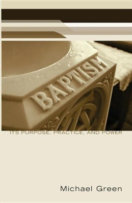 Baptism: Its Purpose, Practice, and Power  -     By: Michael Green