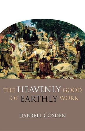 The Heavenly Good Of Earthly Work Darrell Cosden 9780801045967
