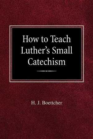 How To Teach Luthers Small Catechism Hj Boettcher 9780758618504
