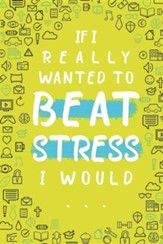 If I Really Wanted to Beat Stress I Would...