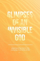 Glimpses of an Invisible God: Experiencing God in the Everyday Moments of Life