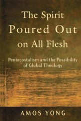 The Spirit Poured Out on All Flesh: Pentecostalism and the Possiblity of Global Theology