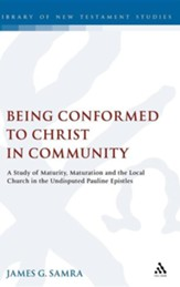 Being Conformed to Christ in Community: A Study of Maturity, Maturation and the Local Church in the Undisputed Pauline Epistles