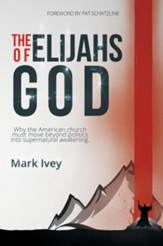 The Elijahs Of God: Why The American Church Must Move Beyond Politics Into Supernatural Awakening