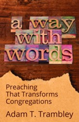 A Way with Words: Preaching That Transforms Congregations