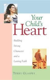 Your Child's Heart: Building a Strong Character &  a Lasting Faith