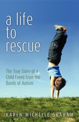 A Life to Rescue: The True Story of a Child Freed from the Bonds of Autism