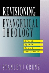 Revisioning Evangelical Theology: A Fresh Agenda for  the 21st Century