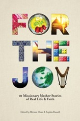 For the Joy: 21 Missionary Mother Stories of Real Life & Faith