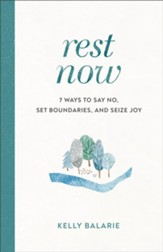 Rest Now: 7 Ways to Say No, Set Boundaries, and Seize Joy