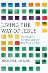 Living the Way of Jesus: Practicing the Christian Calendar One Week at a Time