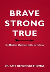 Brave, Strong, and True: The Modern Warrior's Battle for Balance