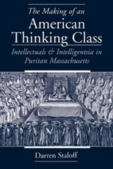 The Making of an American Thinking Class: Intellectuals and Intelligentsia in Puritan Massachusetts