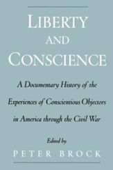 Liberty & Conscience: A Documentary History of the Experiences of Conscientious Objectors in America Through the Civil War