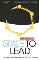 Grace to Lead: Practicing Leadership in the Wesleyan Tradition, Revised Edition