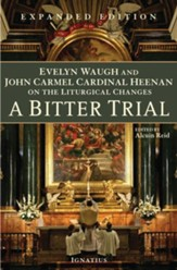 A Bitter Trial: Evelyn Waugh and John Cardinal Heenan on the Liturgical Changes Expanded Edition
